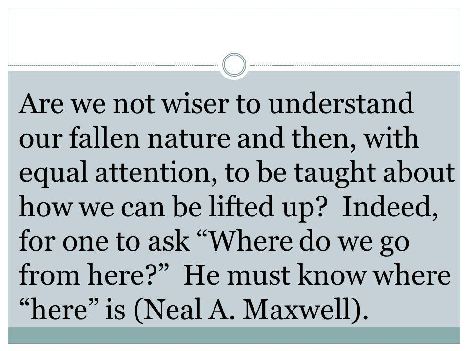 Are we not wiser to understand our fallen nature and then, with equal attention, to be taught about how we can be lifted up.