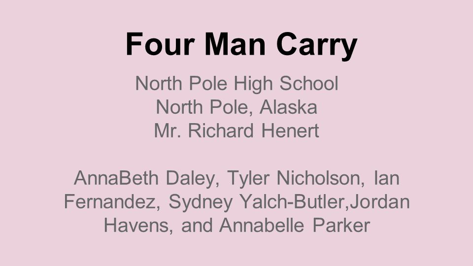 Four Man Carry North Pole High School North Pole, Alaska Mr.