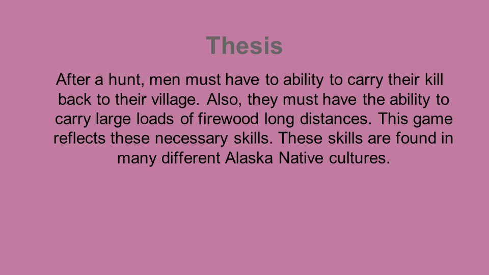 Thesis After a hunt, men must have to ability to carry their kill back to their village. Also, they must have the ability to carry large loads of fire
