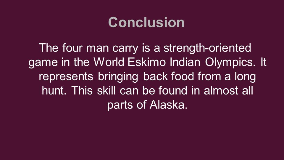 Conclusion The four man carry is a strength-oriented game in the World Eskimo Indian Olympics.