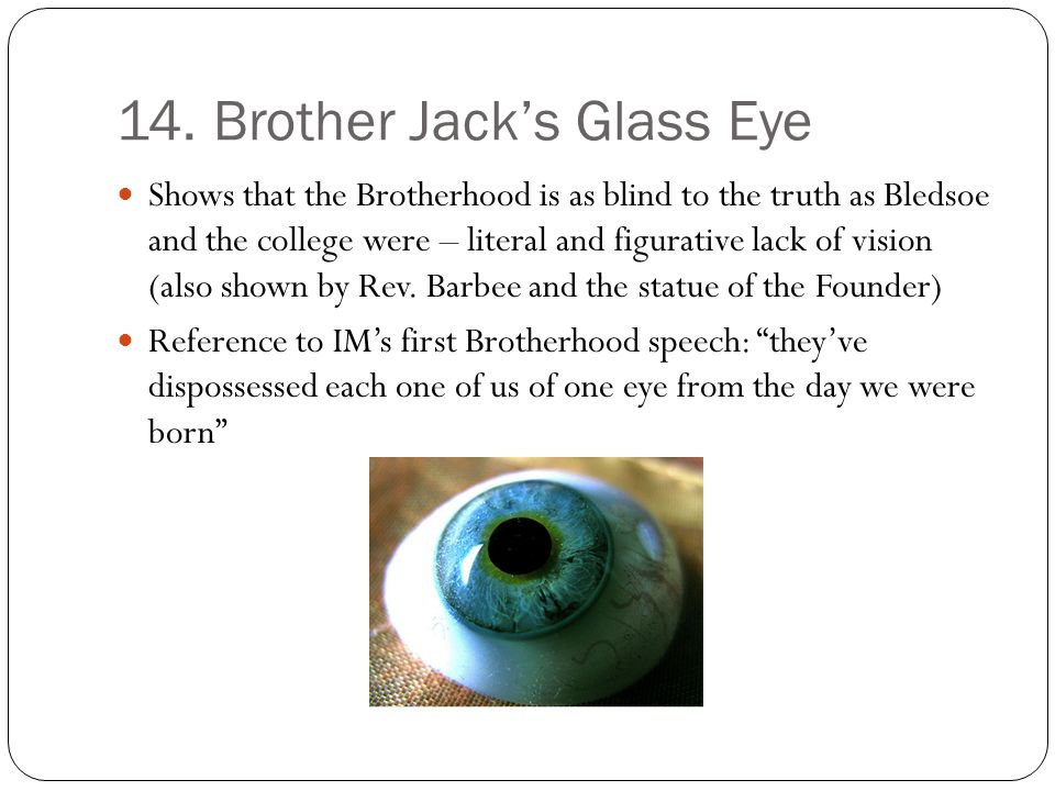 14. Brother Jacks Glass Eye Shows that the Brotherhood is as blind to the truth as Bledsoe and the college were – literal and figurative lack of visio