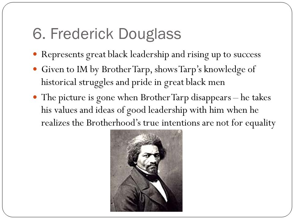 6. Frederick Douglass Represents great black leadership and rising up to success Given to IM by Brother Tarp, shows Tarps knowledge of historical stru