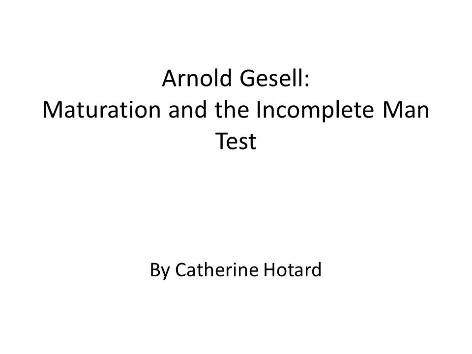 Arnold Gesell: Maturation and the Incomplete Man Test By Catherine Hotard