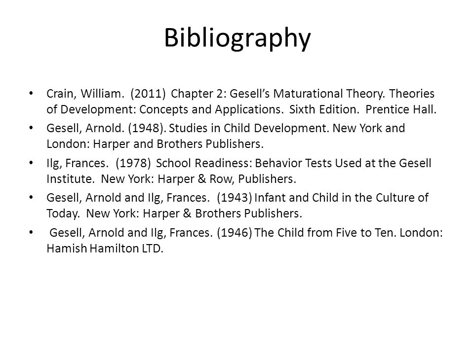 Bibliography Crain, William. (2011) Chapter 2: Gesells Maturational Theory. Theories of Development: Concepts and Applications. Sixth Edition. Prentic