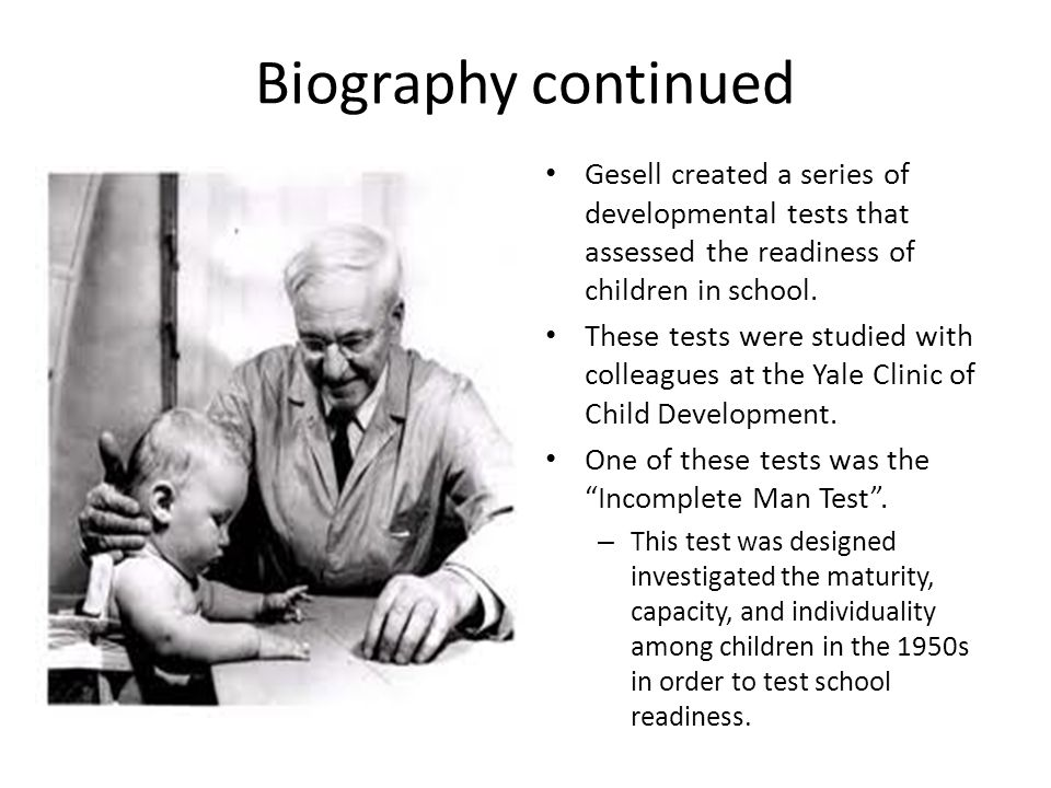 Biography continued Gesell created a series of developmental tests that assessed the readiness of children in school. These tests were studied with co