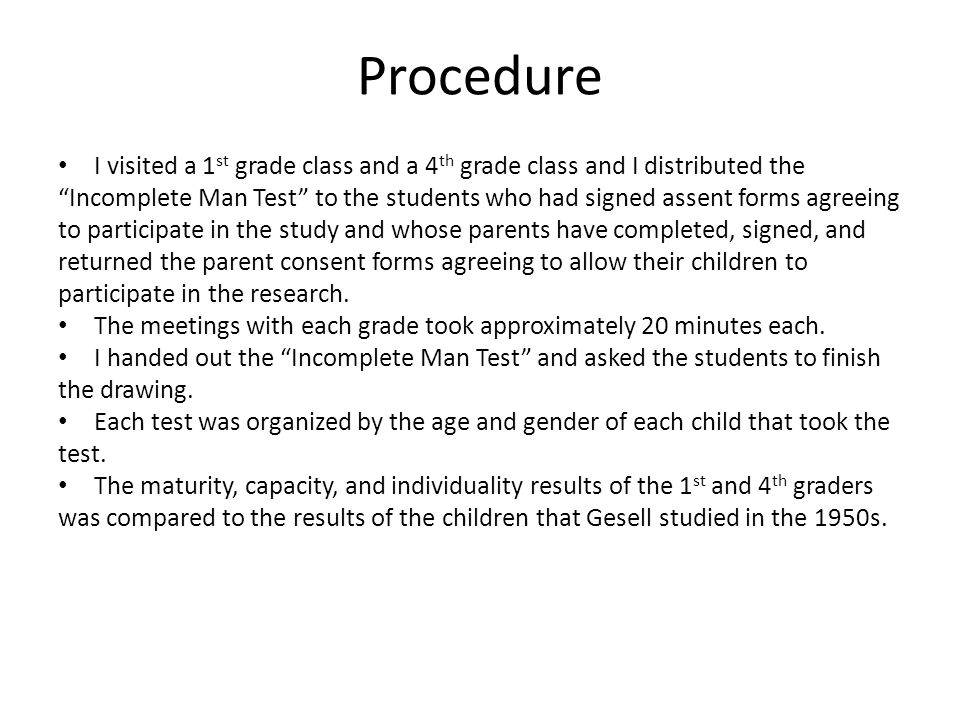 Procedure I visited a 1 st grade class and a 4 th grade class and I distributed the Incomplete Man Test to the students who had signed assent forms ag
