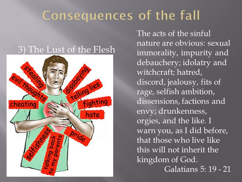 3) The Lust of the Flesh The acts of the sinful nature are obvious: sexual immorality, impurity and debauchery; idolatry and witchcraft; hatred, discord, jealousy, fits of rage, selfish ambition, dissensions, factions and envy; drunkenness, orgies, and the like.