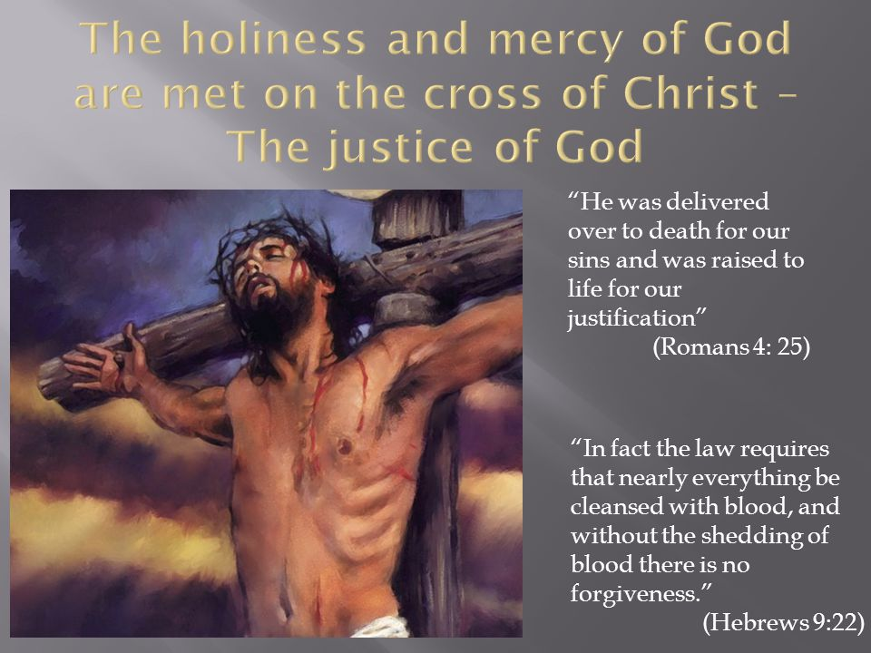 He was delivered over to death for our sins and was raised to life for our justification (Romans 4: 25) In fact the law requires that nearly everything be cleansed with blood, and without the shedding of blood there is no forgiveness.