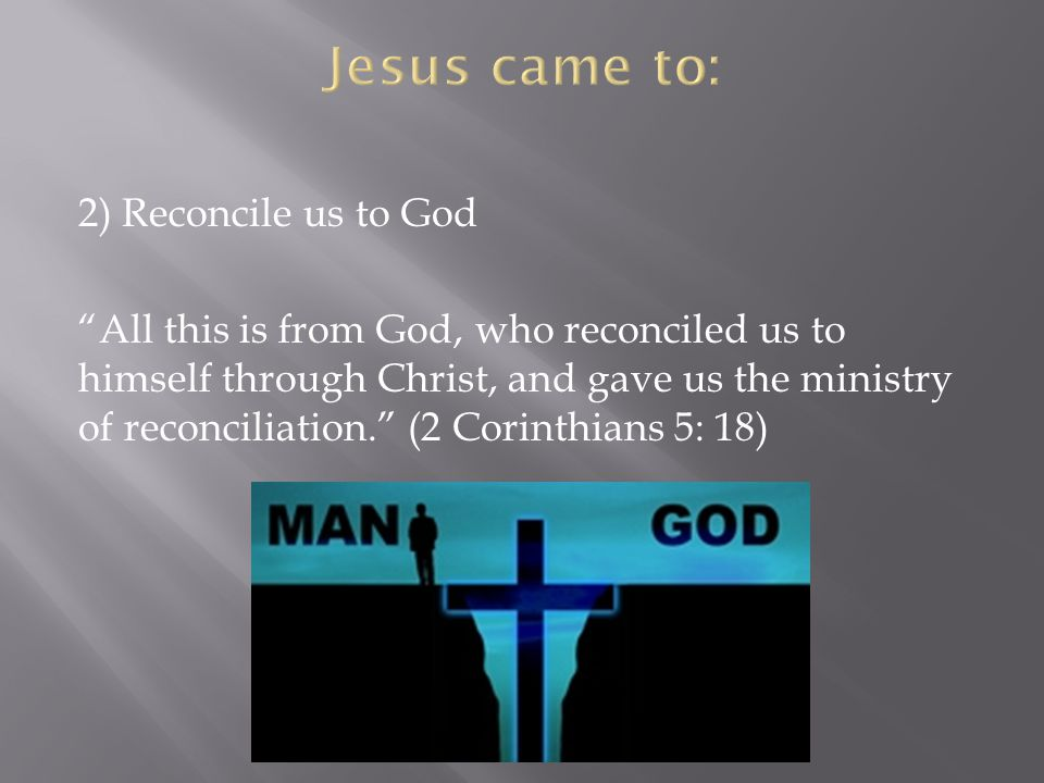 2) Reconcile us to God All this is from God, who reconciled us to himself through Christ, and gave us the ministry of reconciliation.