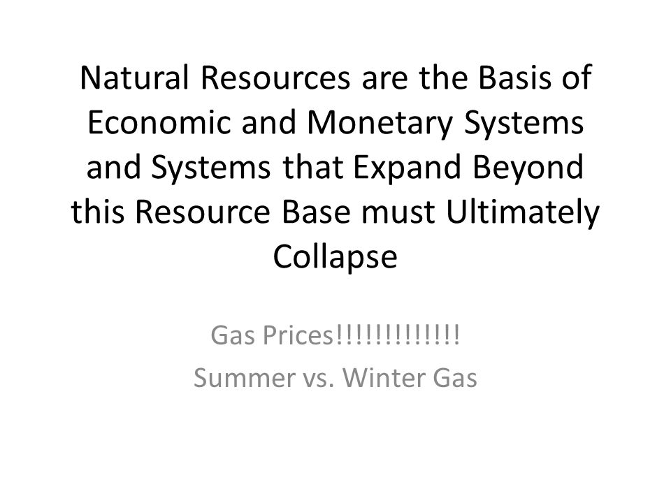 Natural Resources are the Basis of Economic and Monetary Systems and Systems that Expand Beyond this Resource Base must Ultimately Collapse Gas Prices