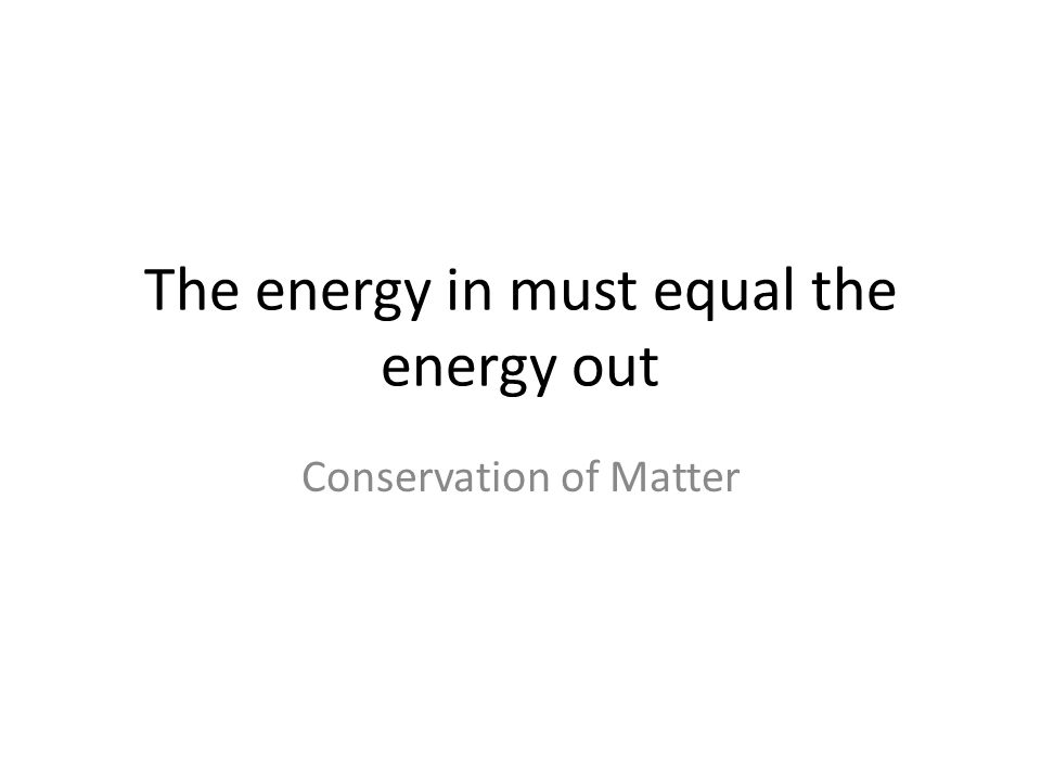 The energy in must equal the energy out Conservation of Matter
