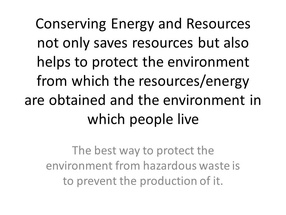 Conserving Energy and Resources not only saves resources but also helps to protect the environment from which the resources/energy are obtained and th