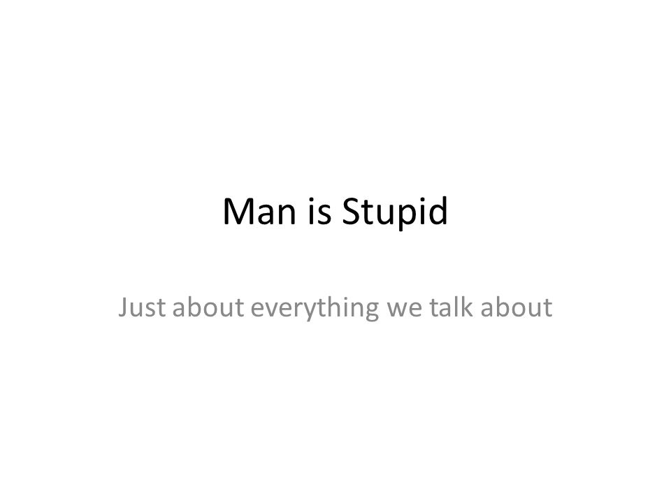 Man is Stupid Just about everything we talk about