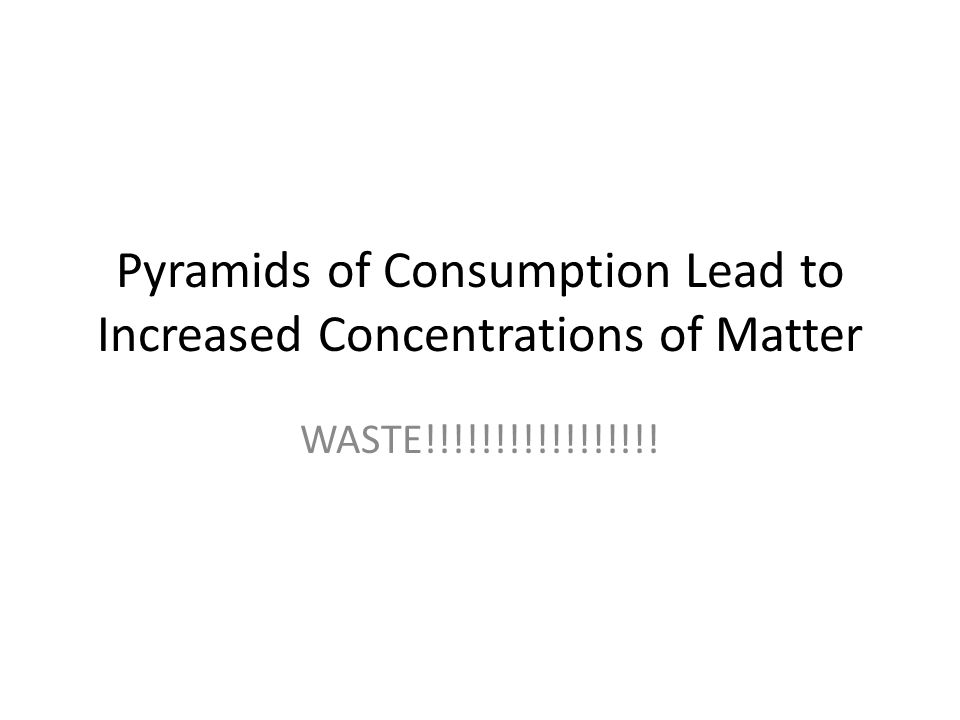Pyramids of Consumption Lead to Increased Concentrations of Matter WASTE!!!!!!!!!!!!!!!!!