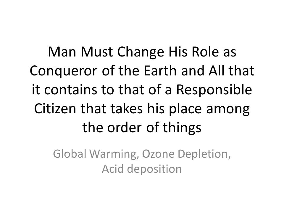 Man Must Change His Role as Conqueror of the Earth and All that it contains to that of a Responsible Citizen that takes his place among the order of t
