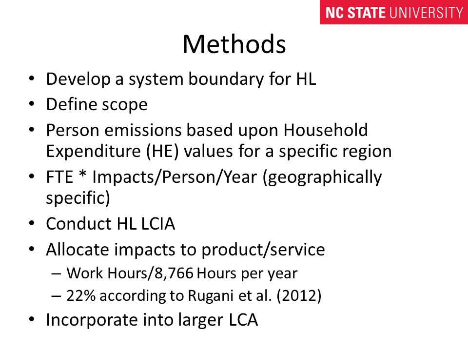 Methods Develop a system boundary for HL Define scope Person emissions based upon Household Expenditure (HE) values for a specific region FTE * Impacts/Person/Year (geographically specific) Conduct HL LCIA Allocate impacts to product/service – Work Hours/8,766 Hours per year – 22% according to Rugani et al.