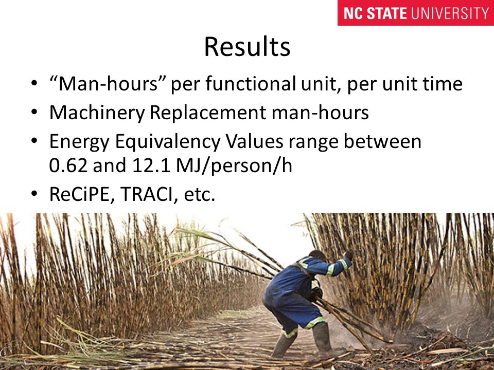 Results Man-hours per functional unit, per unit time Machinery Replacement man-hours Energy Equivalency Values range between 0.62 and 12.1 MJ/person/h ReCiPE, TRACI, etc.
