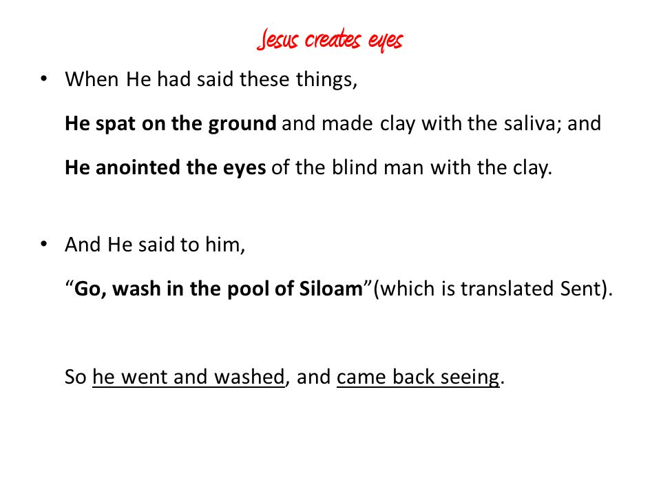 Jesus creates eyes When He had said these things, He spat on the ground and made clay with the saliva; and He anointed the eyes of the blind man with
