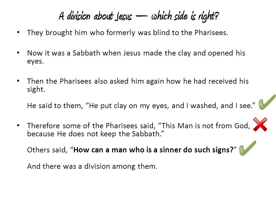 A division about Jesus – which side is right? They brought him who formerly was blind to the Pharisees. Now it was a Sabbath when Jesus made the clay