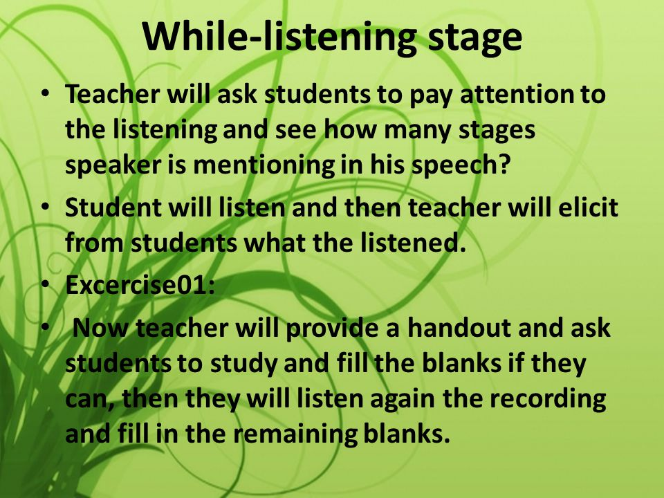 While-listening stage Teacher will ask students to pay attention to the listening and see how many stages speaker is mentioning in his speech? Student