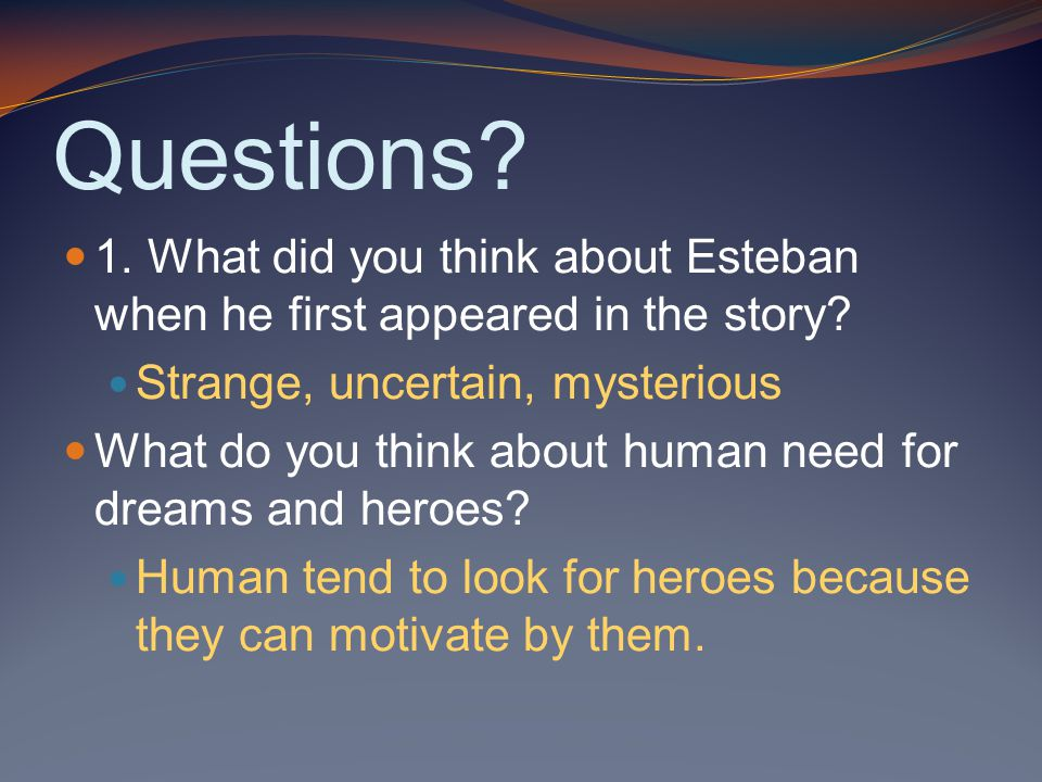 Questions. 1. What did you think about Esteban when he first appeared in the story.