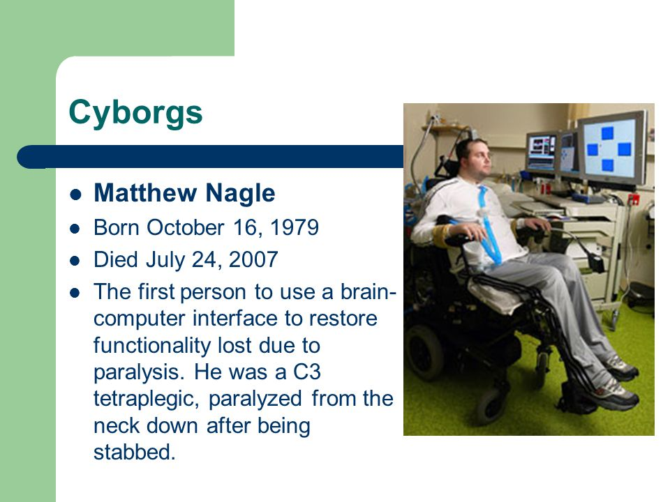 Cyborgs Matthew Nagle Born October 16, 1979 Died July 24, 2007 The first person to use a brain- computer interface to restore functionality lost due t