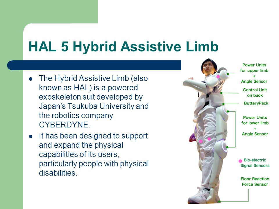 HAL 5 Hybrid Assistive Limb The Hybrid Assistive Limb (also known as HAL) is a powered exoskeleton suit developed by Japan's Tsukuba University and th