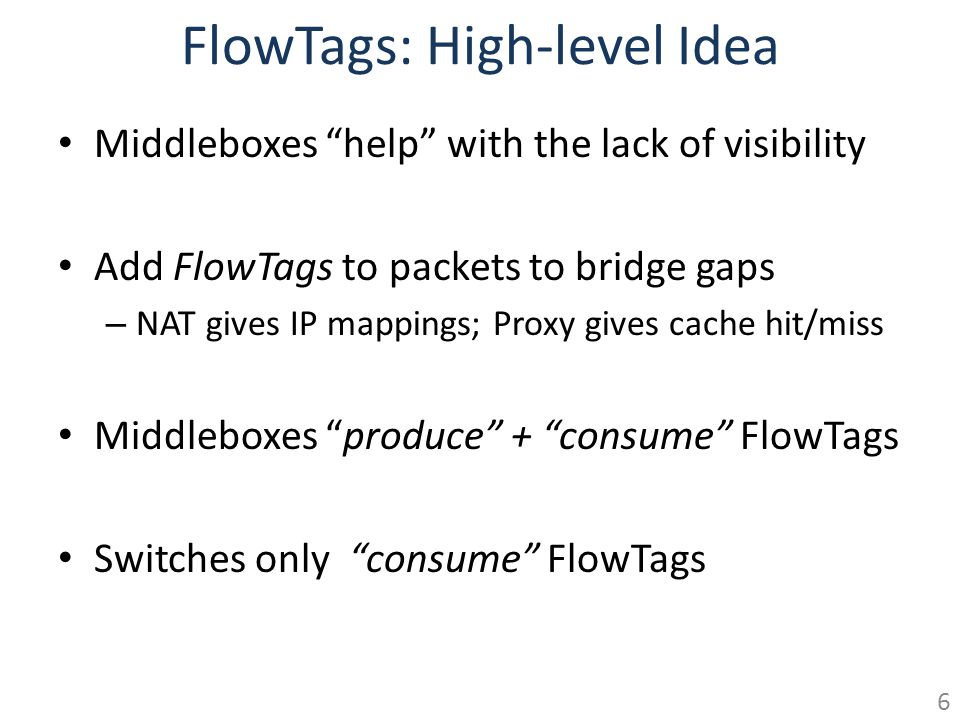 FlowTags: High-level Idea Middleboxes help with the lack of visibility Add FlowTags to packets to bridge gaps – NAT gives IP mappings; Proxy gives cac