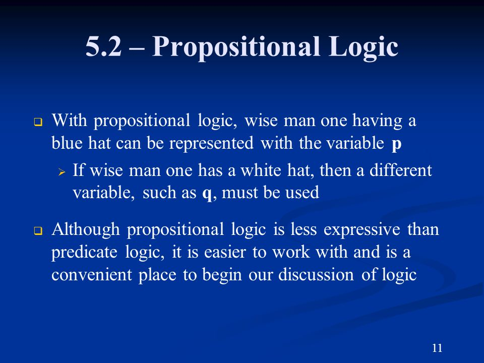 5.2 – Propositional Logic With propositional logic, wise man one having a blue hat can be represented with the variable p If wise man one has a white hat, then a different variable, such as q, must be used Although propositional logic is less expressive than predicate logic, it is easier to work with and is a convenient place to begin our discussion of logic 11