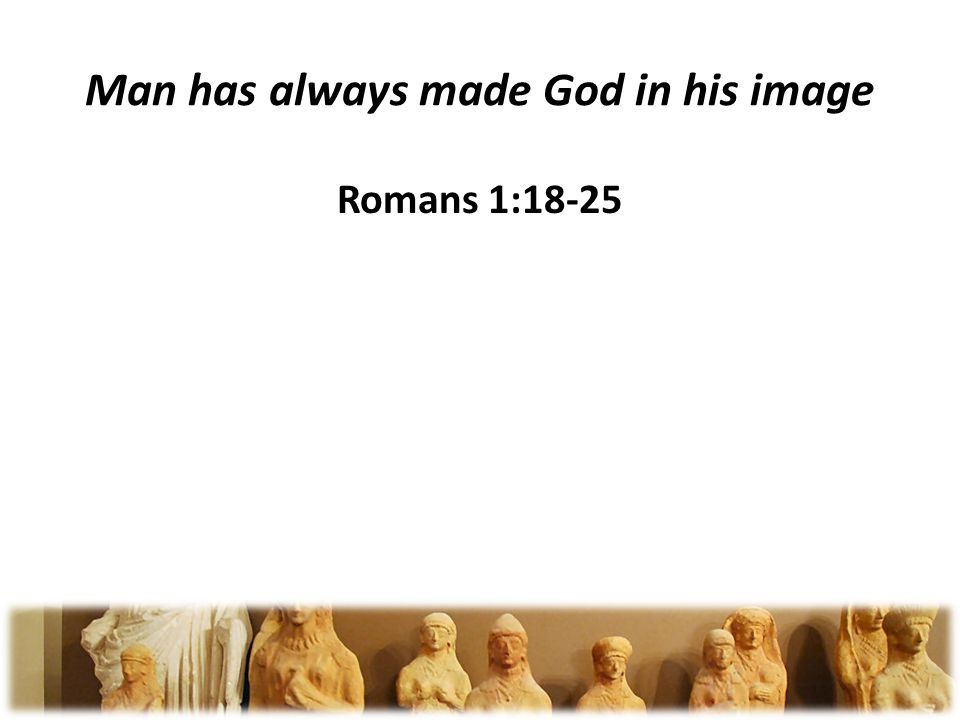 Man has always made God in his image Romans 1:18-25