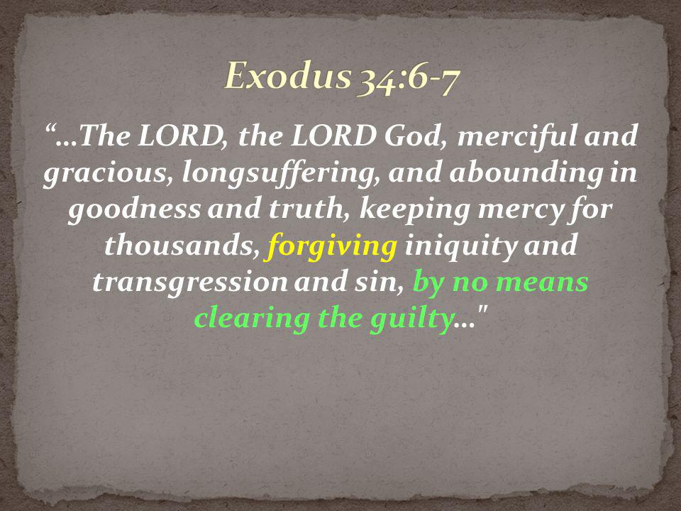 …The LORD, the LORD God, merciful and gracious, longsuffering, and abounding in goodness and truth, keeping mercy for thousands, forgiving iniquity an