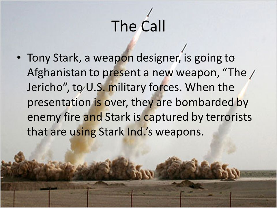 The Call Tony Stark, a weapon designer, is going to Afghanistan to present a new weapon, The Jericho, to U.S.