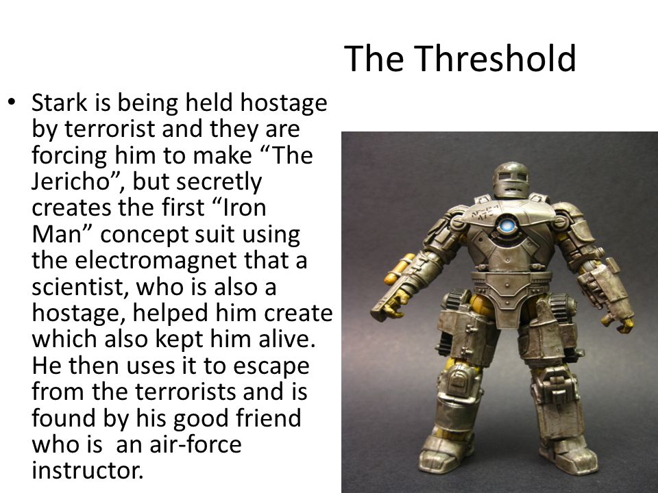 The Threshold Stark is being held hostage by terrorist and they are forcing him to make The Jericho, but secretly creates the first Iron Man concept suit using the electromagnet that a scientist, who is also a hostage, helped him create which also kept him alive.