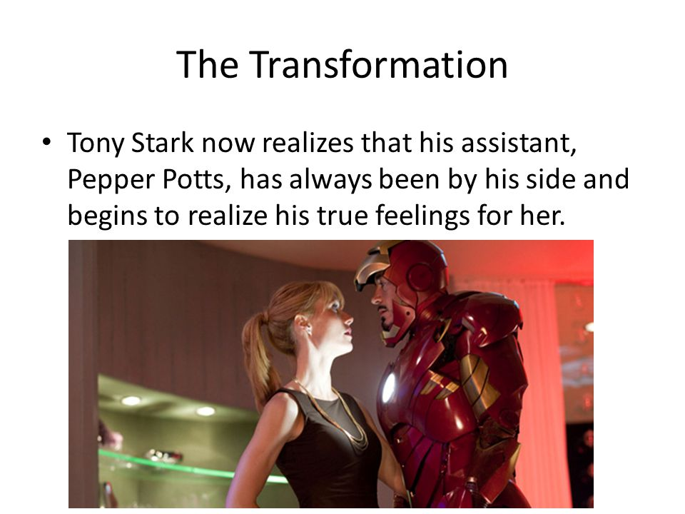 The Transformation Tony Stark now realizes that his assistant, Pepper Potts, has always been by his side and begins to realize his true feelings for her.