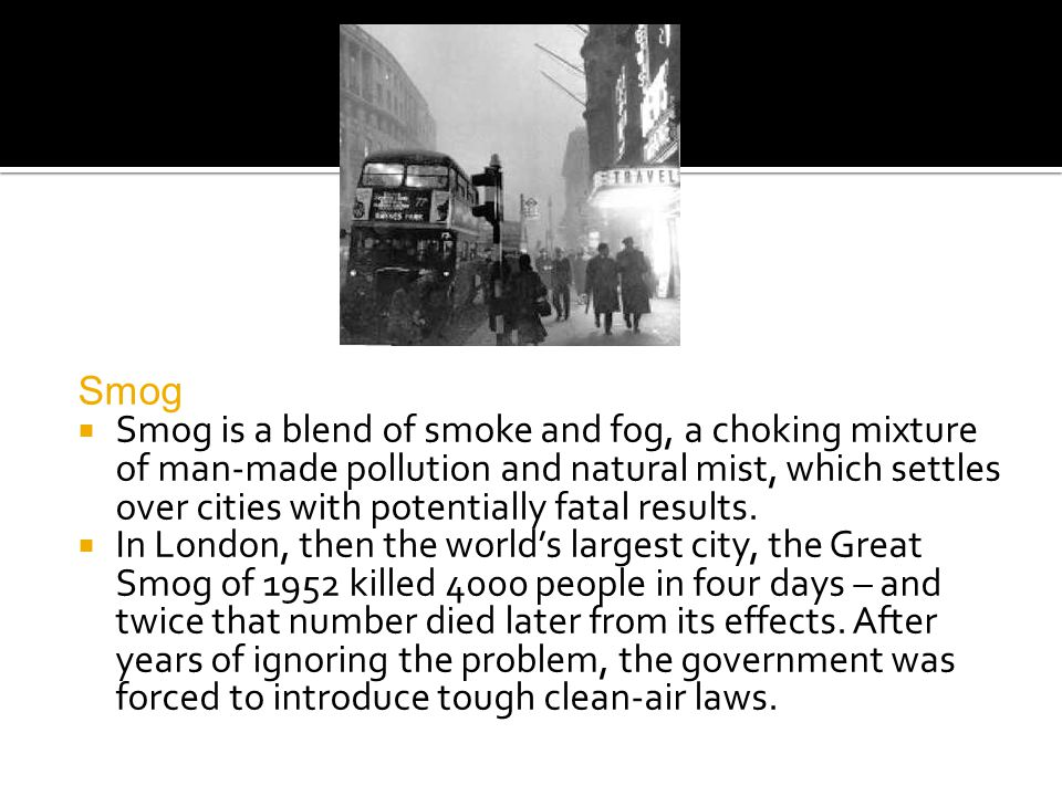 Smog Smog is a blend of smoke and fog, a choking mixture of man-made pollution and natural mist, which settles over cities with potentially fatal results.