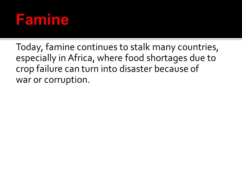 Today, famine continues to stalk many countries, especially in Africa, where food shortages due to crop failure can turn into disaster because of war or corruption.