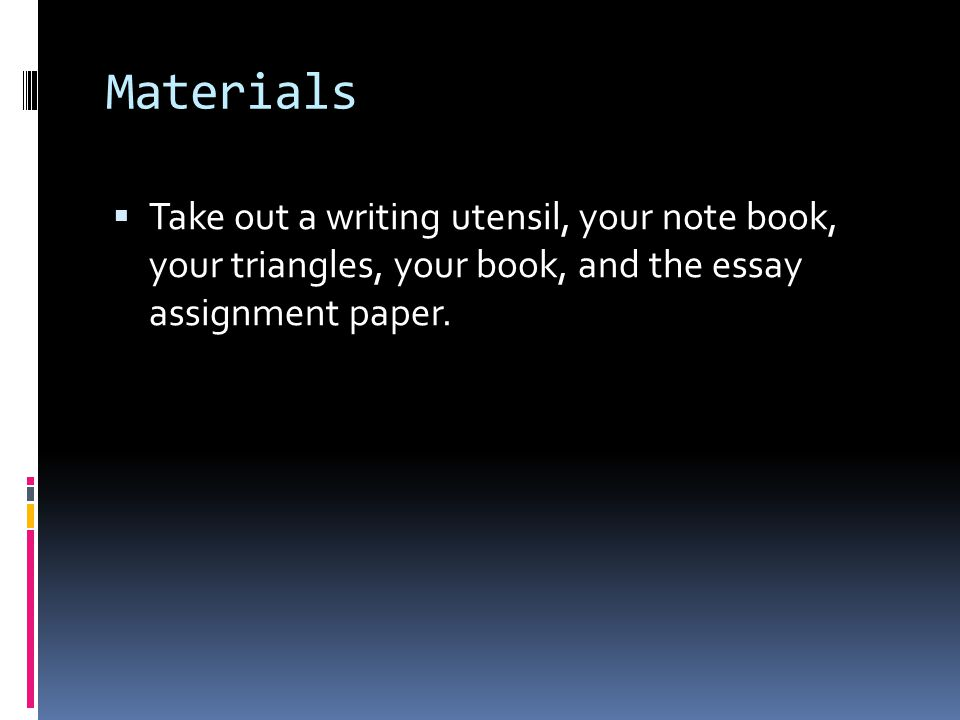 Materials Take out a writing utensil, your note book, your triangles, your book, and the essay assignment paper.