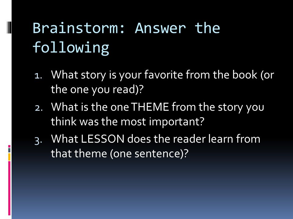 Brainstorm: Answer the following 1. What story is your favorite from the book (or the one you read)? 2. What is the one THEME from the story you think