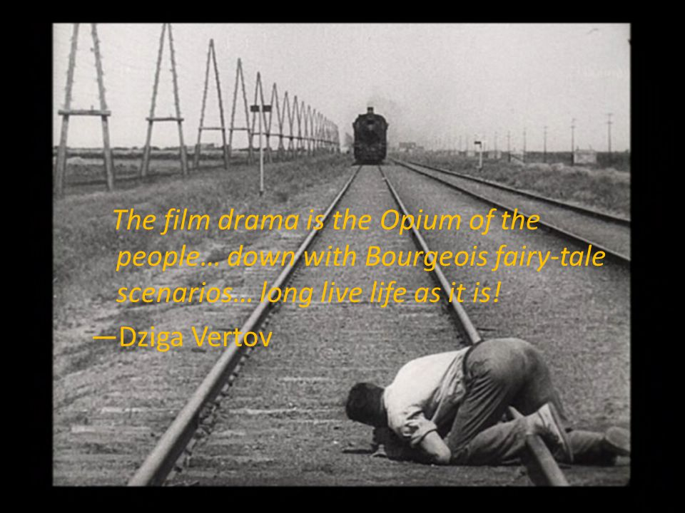 The film drama is the Opium of the people… down with Bourgeois fairy-tale scenarios… long live life as it is! Dziga Vertov