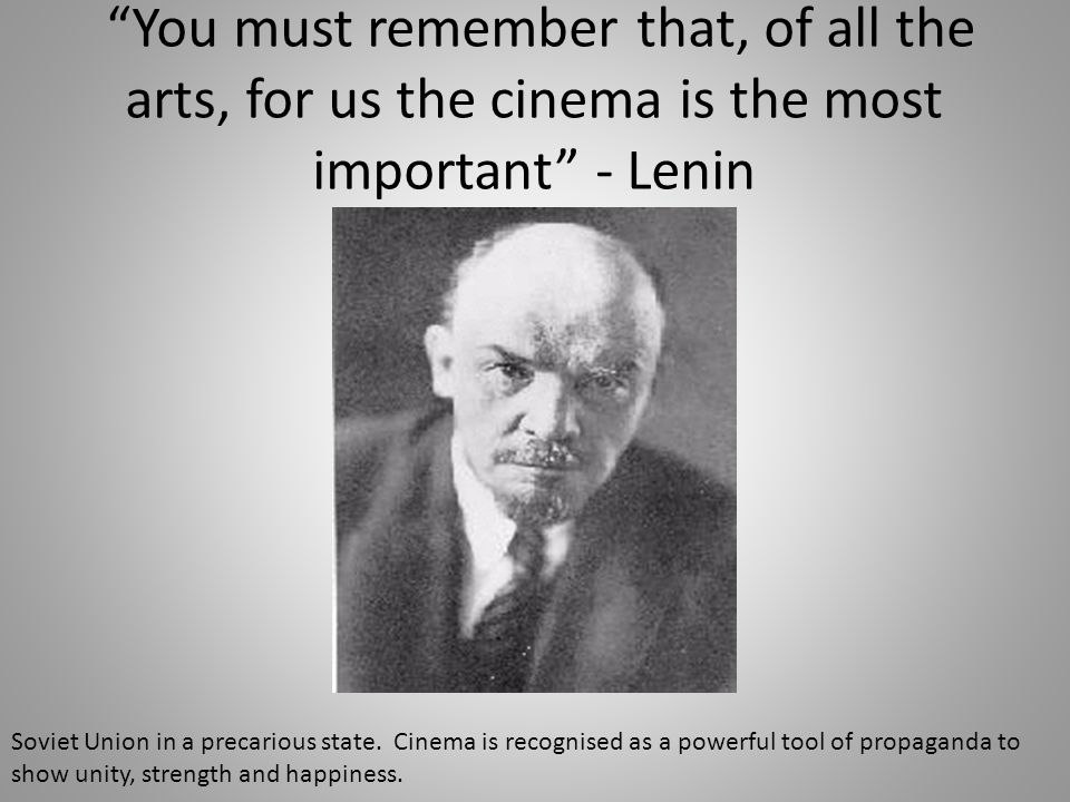 You must remember that, of all the arts, for us the cinema is the most important - Lenin Soviet Union in a precarious state. Cinema is recognised as a