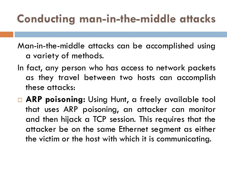 Conducting man-in-the-middle attacks Man-in-the-middle attacks can be accomplished using a variety of methods. In fact, any person who has access to n
