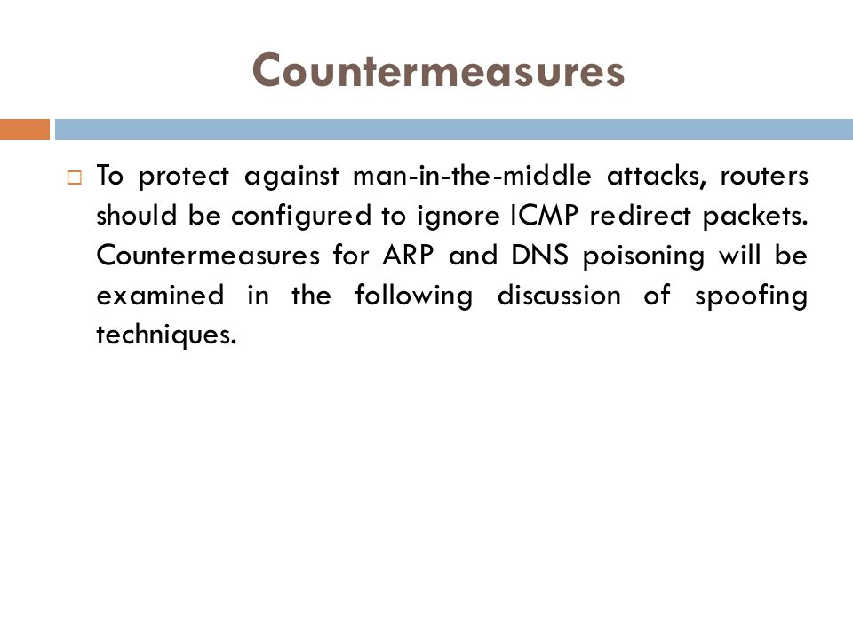 Countermeasures To protect against man-in-the-middle attacks, routers should be configured to ignore ICMP redirect packets. Countermeasures for ARP an