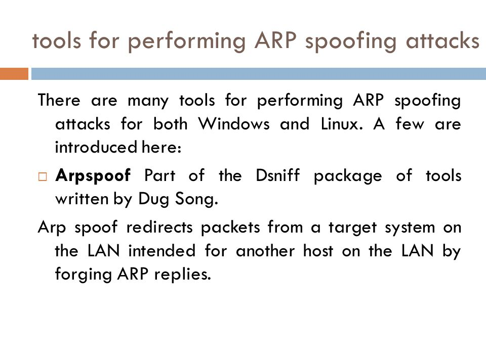 tools for performing ARP spoofing attacks There are many tools for performing ARP spoofing attacks for both Windows and Linux. A few are introduced he