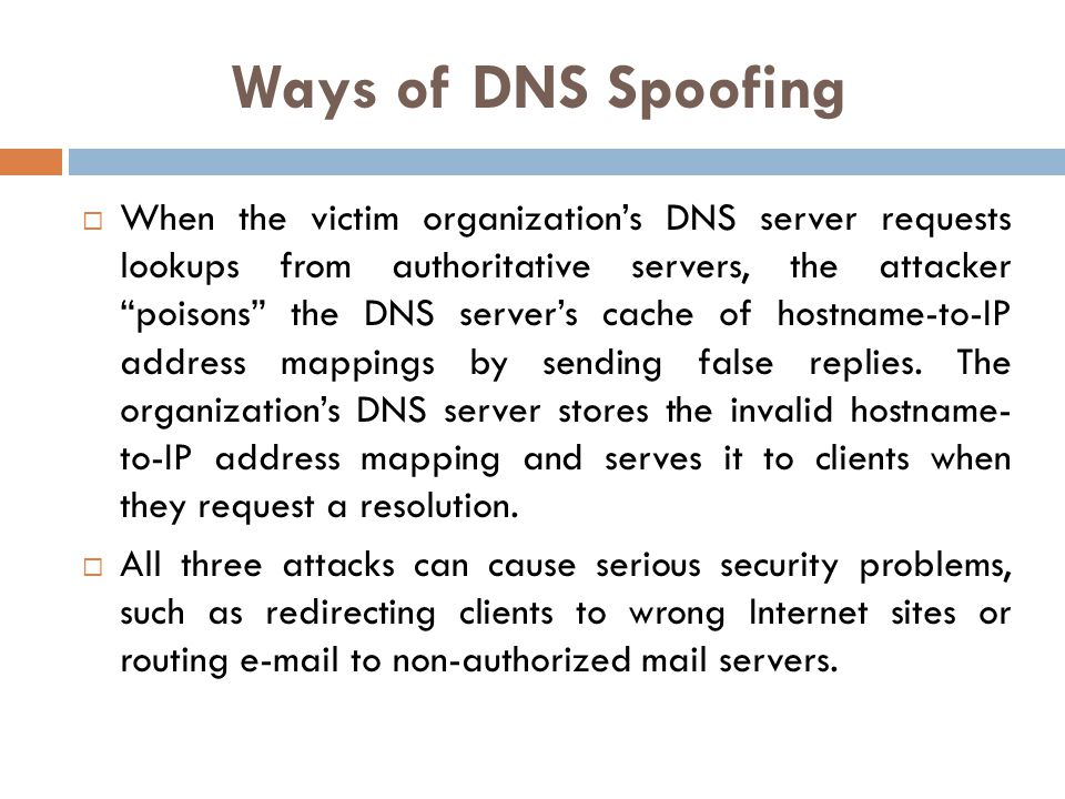 Ways of DNS Spoofing When the victim organizations DNS server requests lookups from authoritative servers, the attacker poisons the DNS servers cache