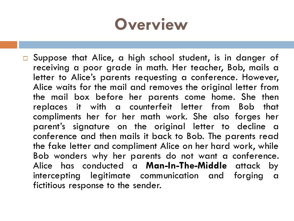 Overview Suppose that Alice, a high school student, is in danger of receiving a poor grade in math. Her teacher, Bob, mails a letter to Alices parents