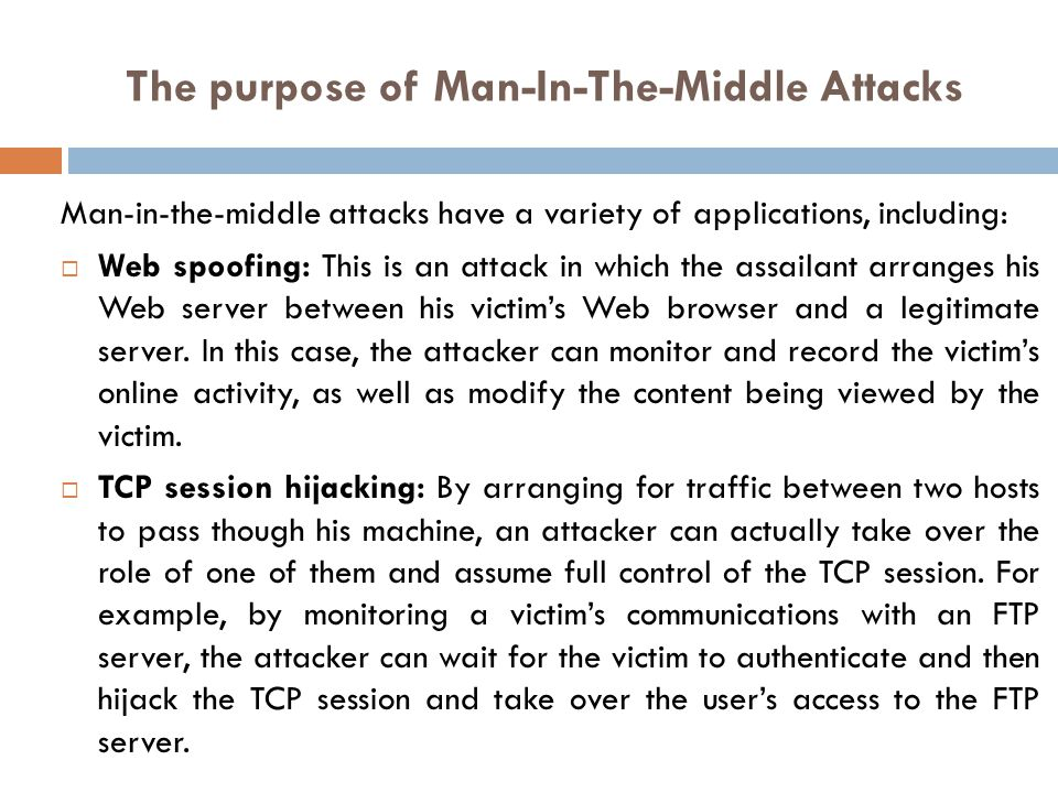The purpose of Man-In-The-Middle Attacks Information theft: The attacker can passively record data communications in order to gather sensitive information that might be passing between two hosts.