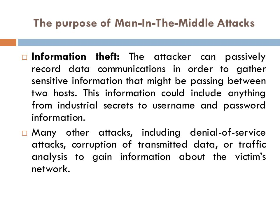 The purpose of Man-In-The-Middle Attacks Information theft: The attacker can passively record data communications in order to gather sensitive informa