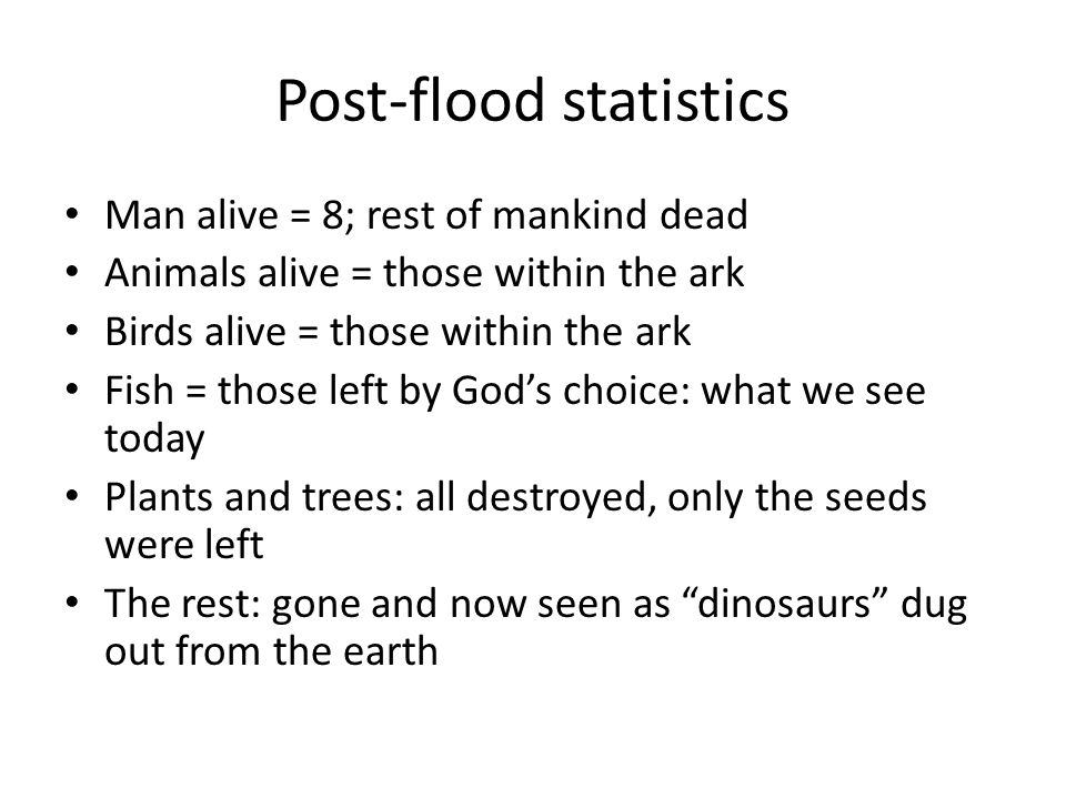 Post-flood statistics Man alive = 8; rest of mankind dead Animals alive = those within the ark Birds alive = those within the ark Fish = those left by