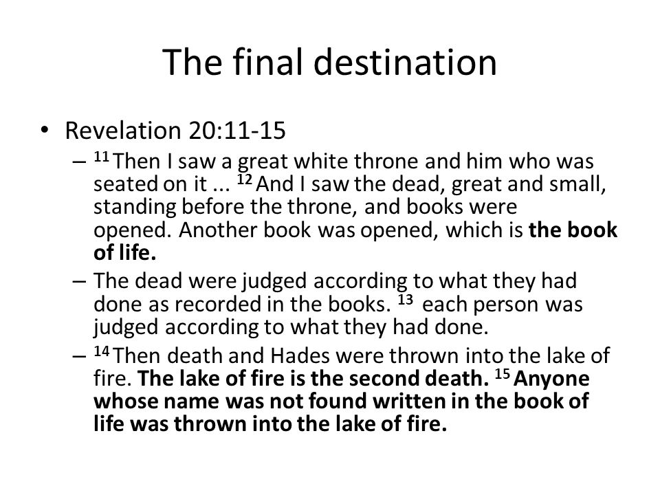 The final destination Revelation 20:11-15 – 11 Then I saw a great white throne and him who was seated on it... 12 And I saw the dead, great and small,