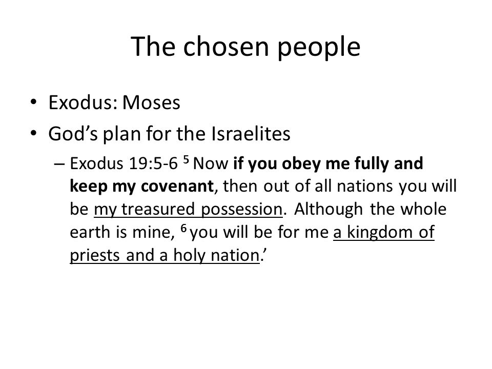 The chosen people Exodus: Moses Gods plan for the Israelites – Exodus 19:5-6 5 Now if you obey me fully and keep my covenant, then out of all nations